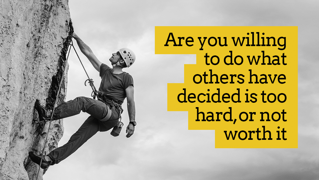 Do What Others Have Decided Is Too Hard And Not Worth It